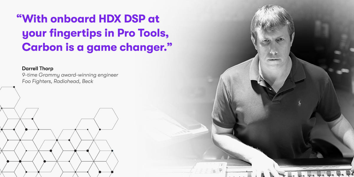 With onboard HDX DSP at your fingertips in Pro Tools, Carbon is a game changer.